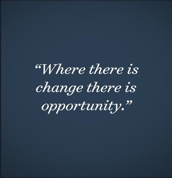 Where there is change there is opportunity.