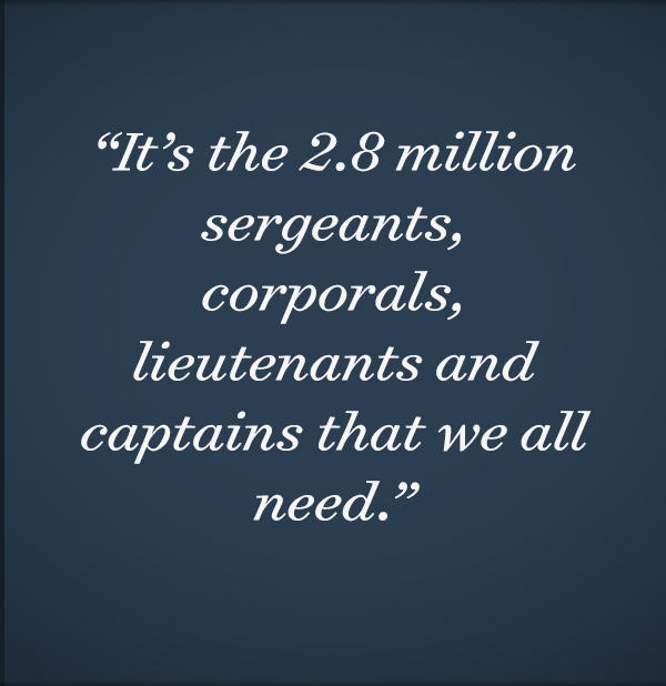 It's the 2.8 million sergeants, corporals, lieutenants and captains that we all need.