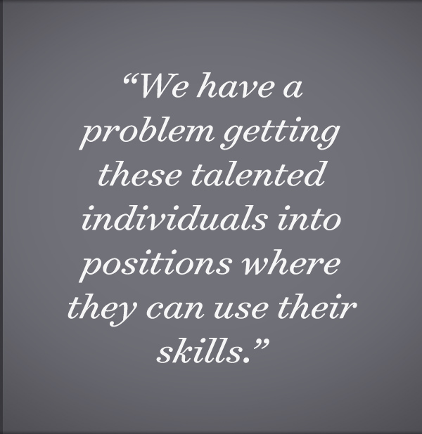 We have a problem getting these talented individuals into positions where they can use their skills.