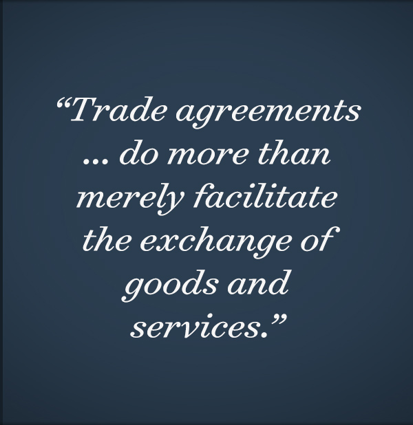 Trade agreements ... do more than merely facilitate the exchange of goods and services.