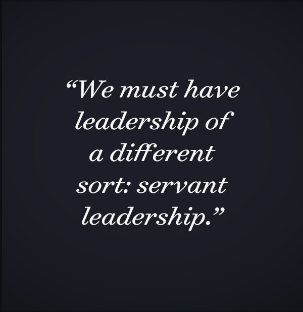 We must have leadership of a different sort: servant leadership.