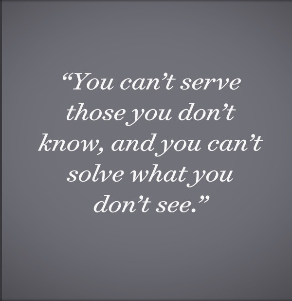 You can't serve those you don't know, and you can't solve what you don't see.