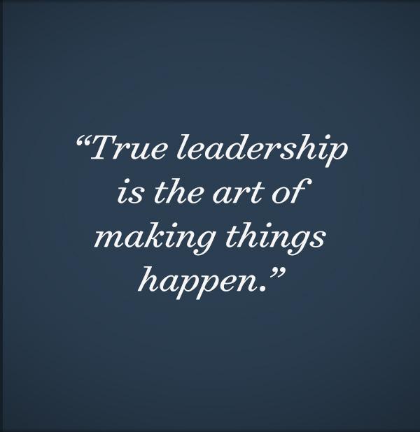 True leadership is the art of making things happen.