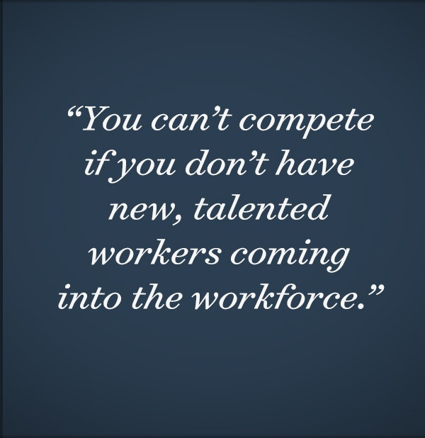 You can't compete if you don't have new, talented workers coming into the workforce.