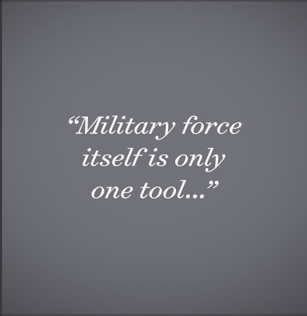 Military force is only one tool...