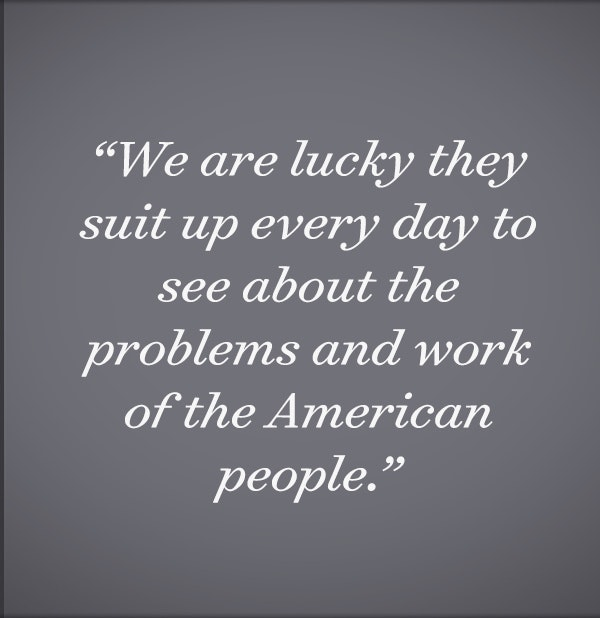 We are lucky they suit up every day to see about the problems and work of the American people.