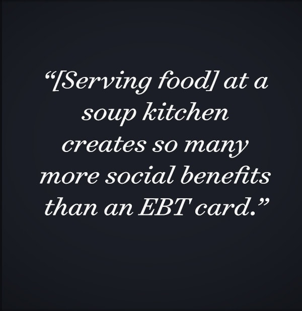 [Serving food] at a soup kitchen creates so many more social benefits than an EBT card.